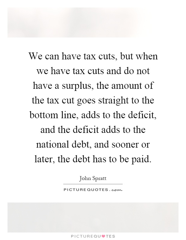 We can have tax cuts, but when we have tax cuts and do not have a surplus, the amount of the tax cut goes straight to the bottom line, adds to the deficit, and the deficit adds to the national debt, and sooner or later, the debt has to be paid Picture Quote #1
