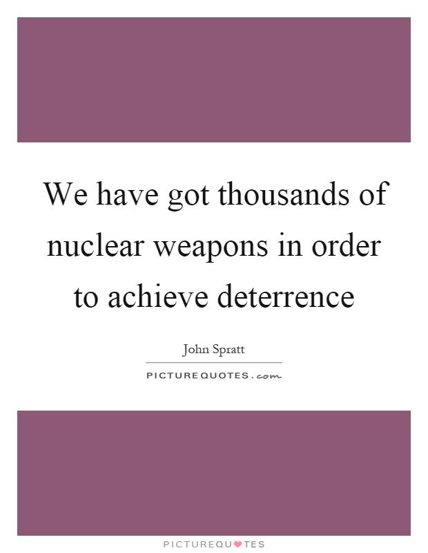 We have got thousands of nuclear weapons in order to achieve deterrence Picture Quote #1