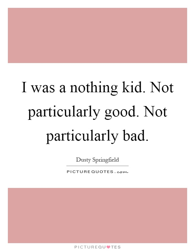 I was a nothing kid. Not particularly good. Not particularly bad Picture Quote #1