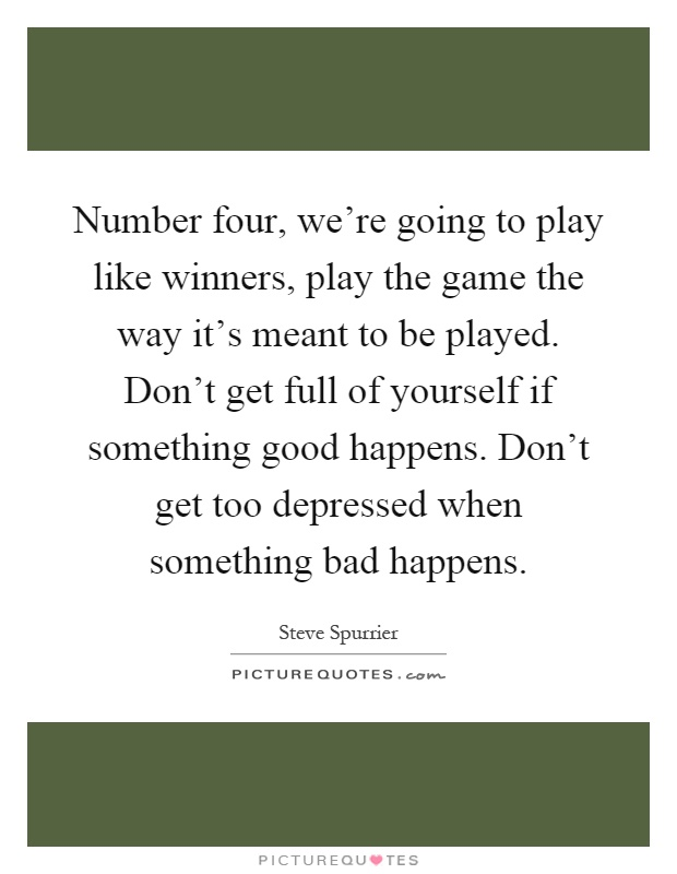 Number four, we're going to play like winners, play the game the way it's meant to be played. Don't get full of yourself if something good happens. Don't get too depressed when something bad happens Picture Quote #1