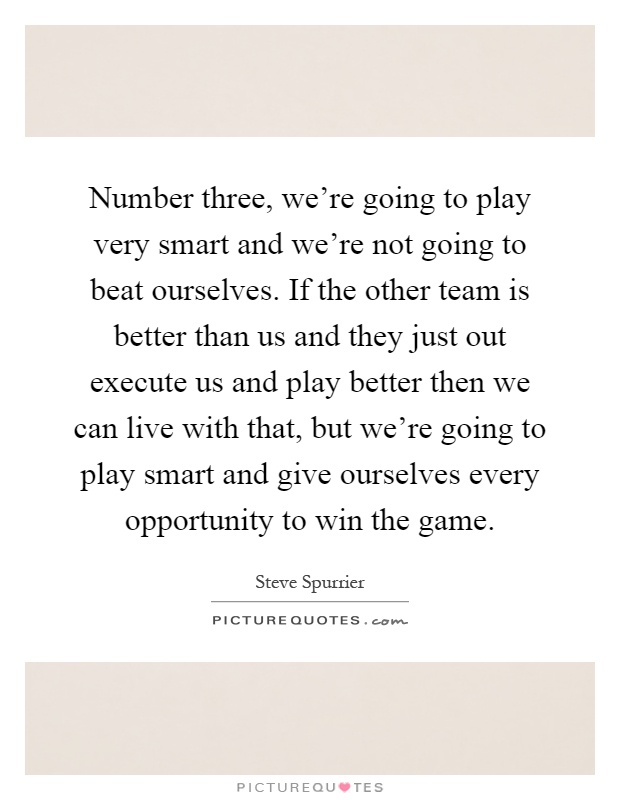 Number three, we're going to play very smart and we're not going to beat ourselves. If the other team is better than us and they just out execute us and play better then we can live with that, but we're going to play smart and give ourselves every opportunity to win the game Picture Quote #1