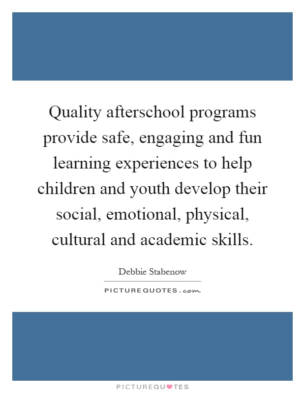 Quality afterschool programs provide safe, engaging and fun learning experiences to help children and youth develop their social, emotional, physical, cultural and academic skills Picture Quote #1