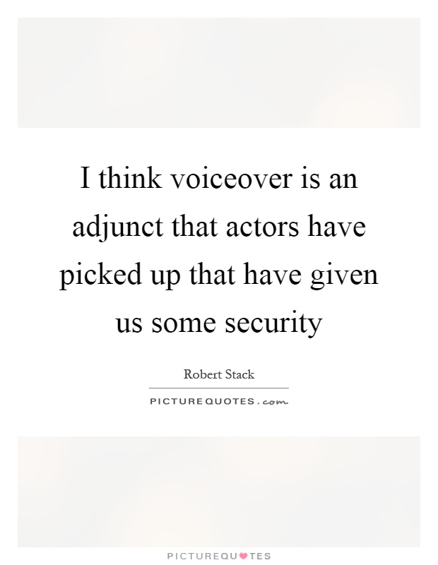 I think voiceover is an adjunct that actors have picked up that have given us some security Picture Quote #1
