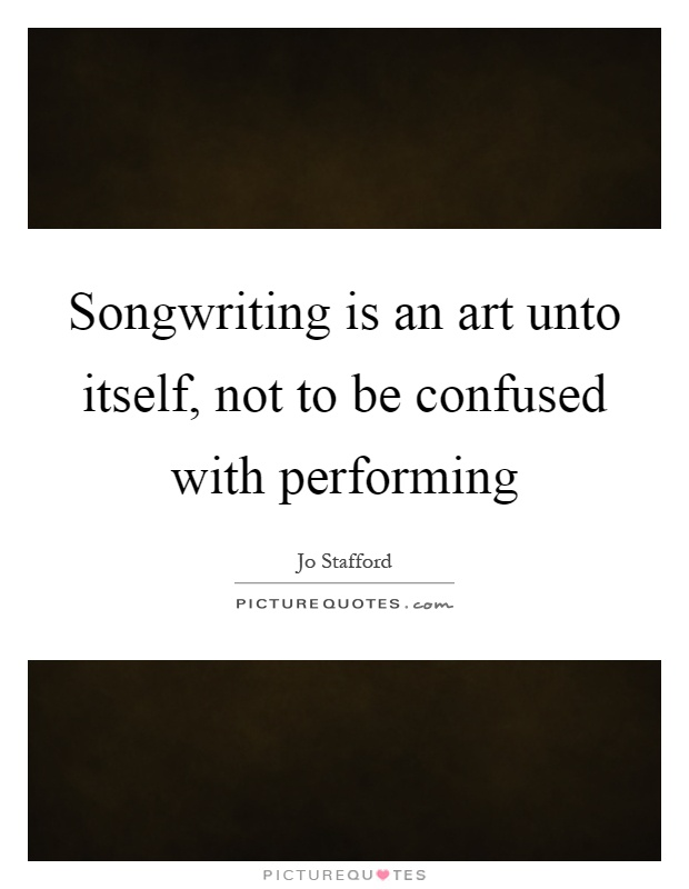 Songwriting is an art unto itself, not to be confused with performing Picture Quote #1
