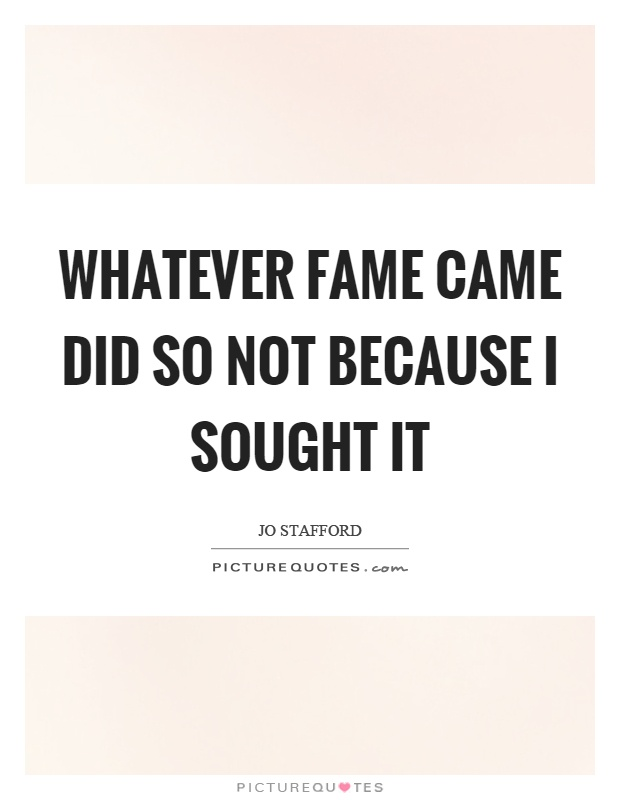Whatever fame came did so not because I sought it Picture Quote #1