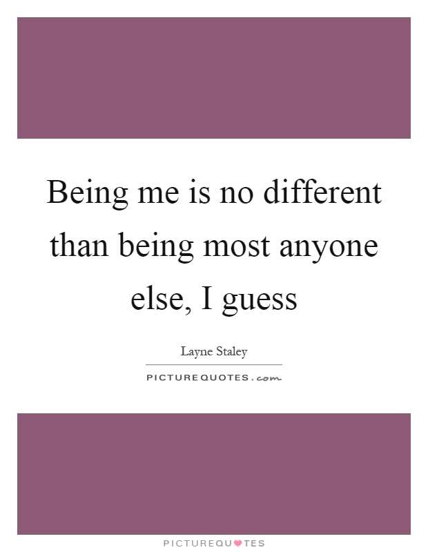 Being me is no different than being most anyone else, I guess Picture Quote #1