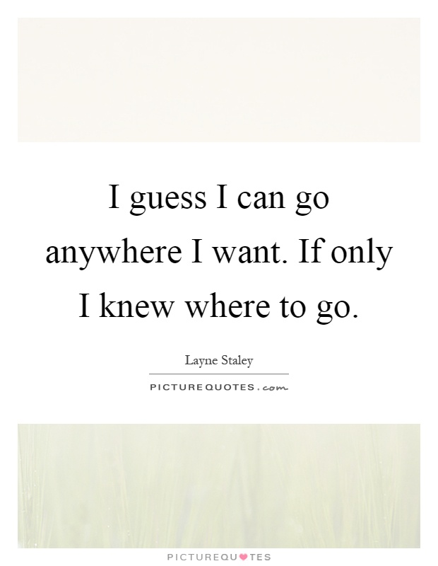 I guess I can go anywhere I want. If only I knew where to go Picture Quote #1