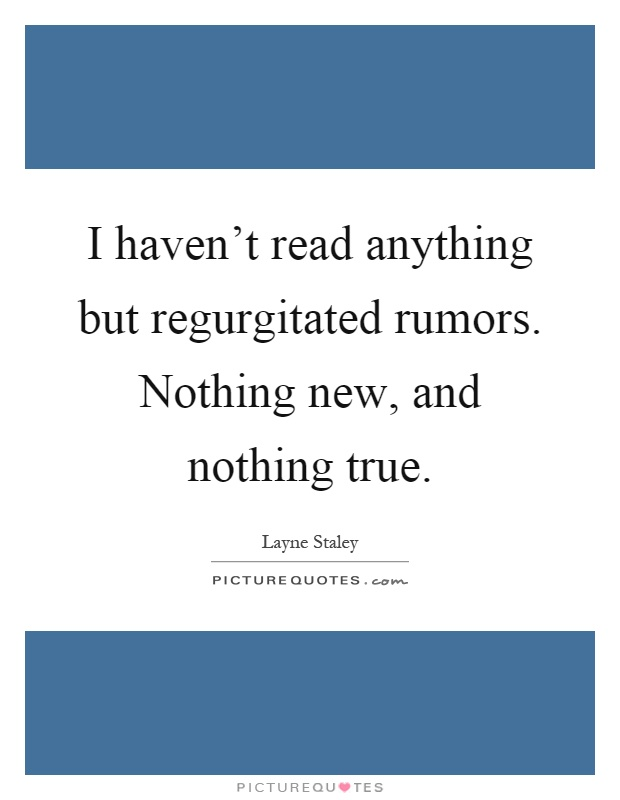 I haven't read anything but regurgitated rumors. Nothing new, and nothing true Picture Quote #1