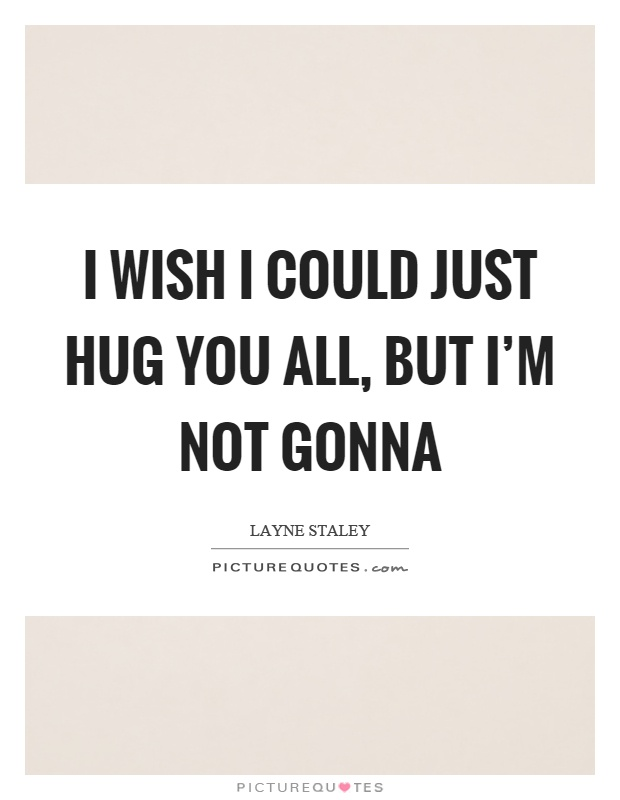 I wish I could just hug you all, but I'm not gonna Picture Quote #1