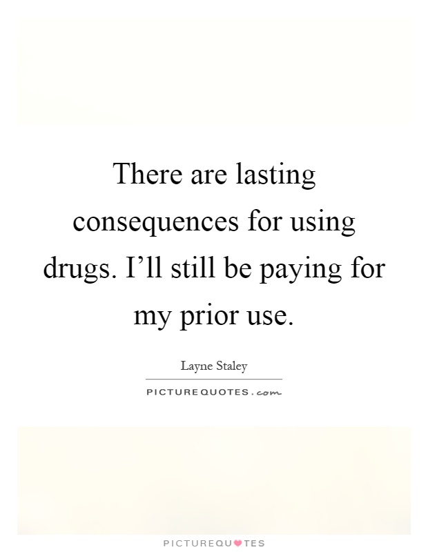 There are lasting consequences for using drugs. I'll still be paying for my prior use Picture Quote #1