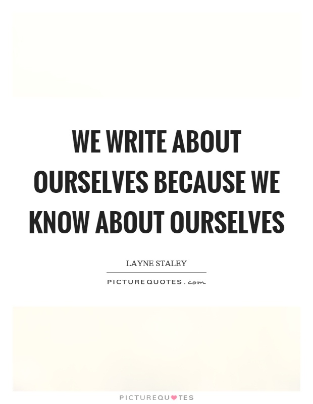 We write about ourselves because we know about ourselves Picture Quote #1