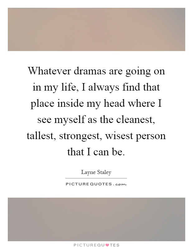 Whatever dramas are going on in my life, I always find that place inside my head where I see myself as the cleanest, tallest, strongest, wisest person that I can be Picture Quote #1