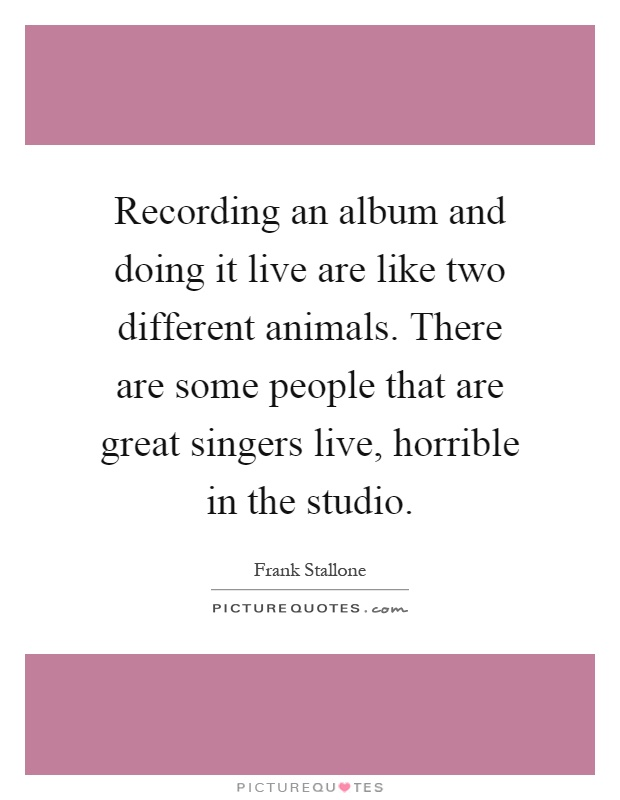 Recording an album and doing it live are like two different animals. There are some people that are great singers live, horrible in the studio Picture Quote #1