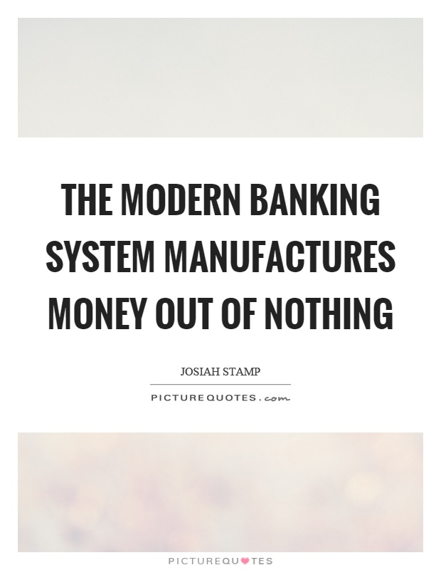 The modern banking system manufactures money out of nothing Picture Quote #1