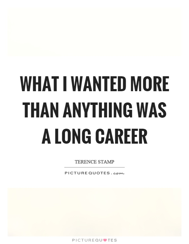 What I wanted more than anything was a long career Picture Quote #1