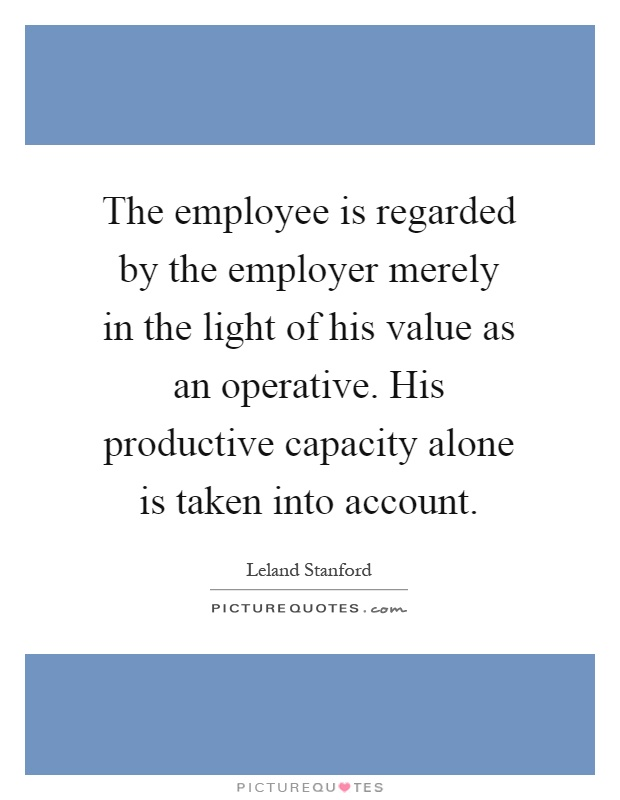 The employee is regarded by the employer merely in the light of his value as an operative. His productive capacity alone is taken into account Picture Quote #1