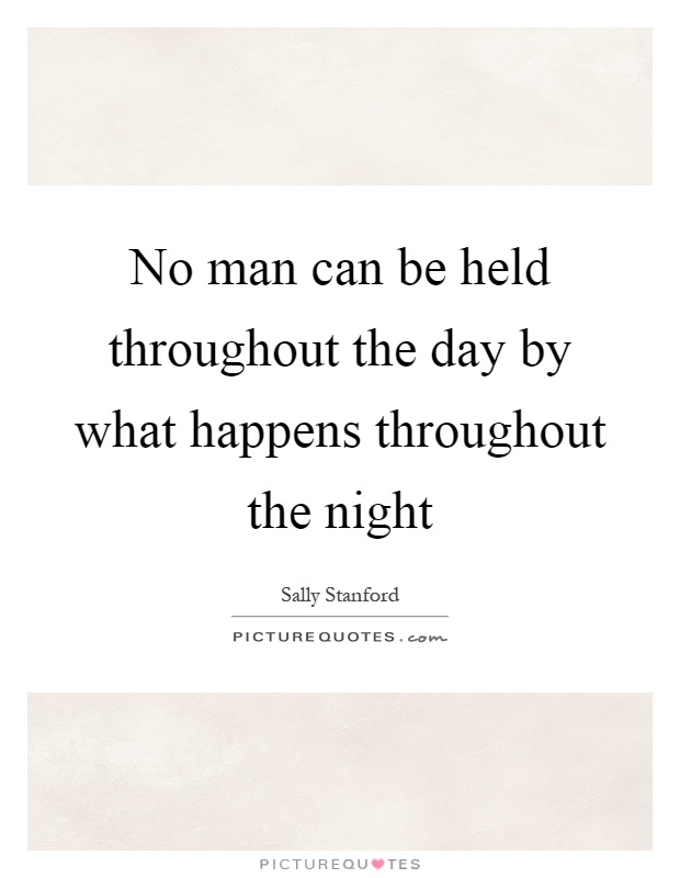 No man can be held throughout the day by what happens throughout the night Picture Quote #1