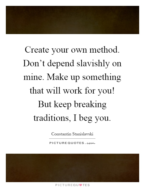 Create your own method. Don't depend slavishly on mine. Make up something that will work for you! But keep breaking traditions, I beg you Picture Quote #1
