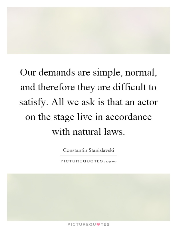 Our demands are simple, normal, and therefore they are difficult to satisfy. All we ask is that an actor on the stage live in accordance with natural laws Picture Quote #1