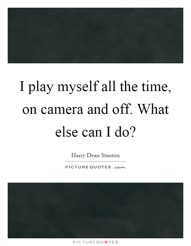 I play myself all the time, on camera and off. What else can I do? Picture Quote #1