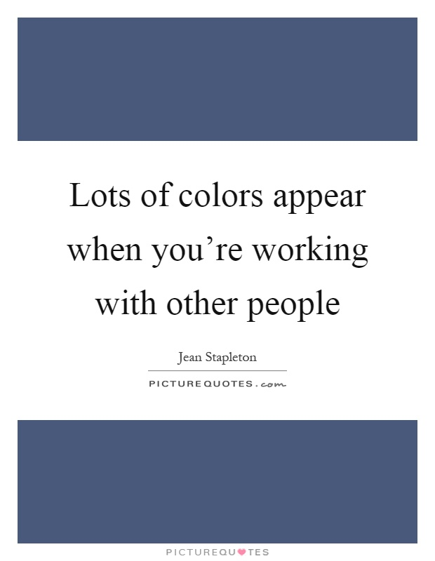 Lots of colors appear when you're working with other people Picture Quote #1