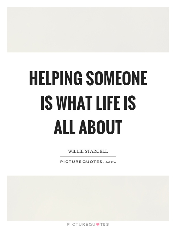 Helping someone is what life is all about Picture Quote #1