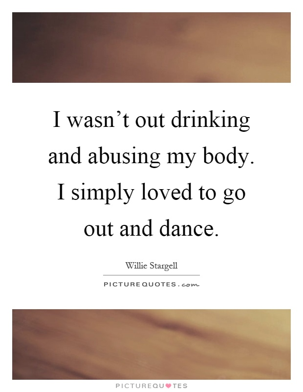 I wasn't out drinking and abusing my body. I simply loved to go out and dance Picture Quote #1
