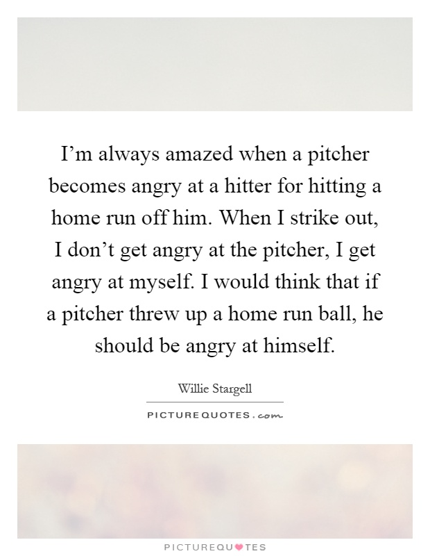 I'm always amazed when a pitcher becomes angry at a hitter for hitting a home run off him. When I strike out, I don't get angry at the pitcher, I get angry at myself. I would think that if a pitcher threw up a home run ball, he should be angry at himself Picture Quote #1