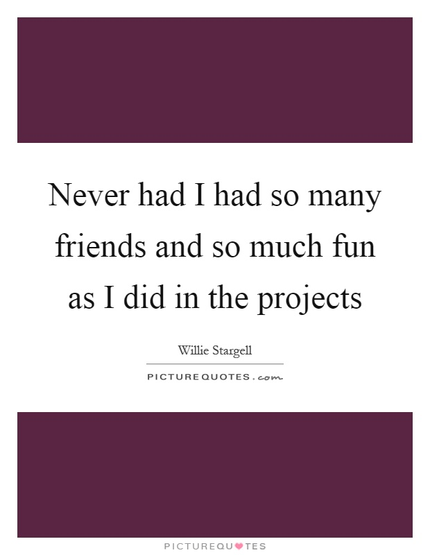 Never had I had so many friends and so much fun as I did in the projects Picture Quote #1