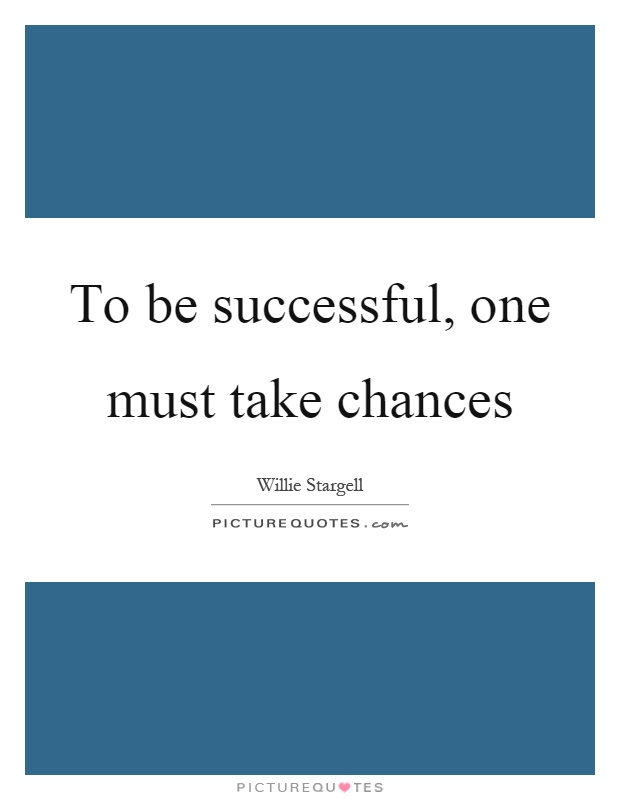 To be successful, one must take chances Picture Quote #1
