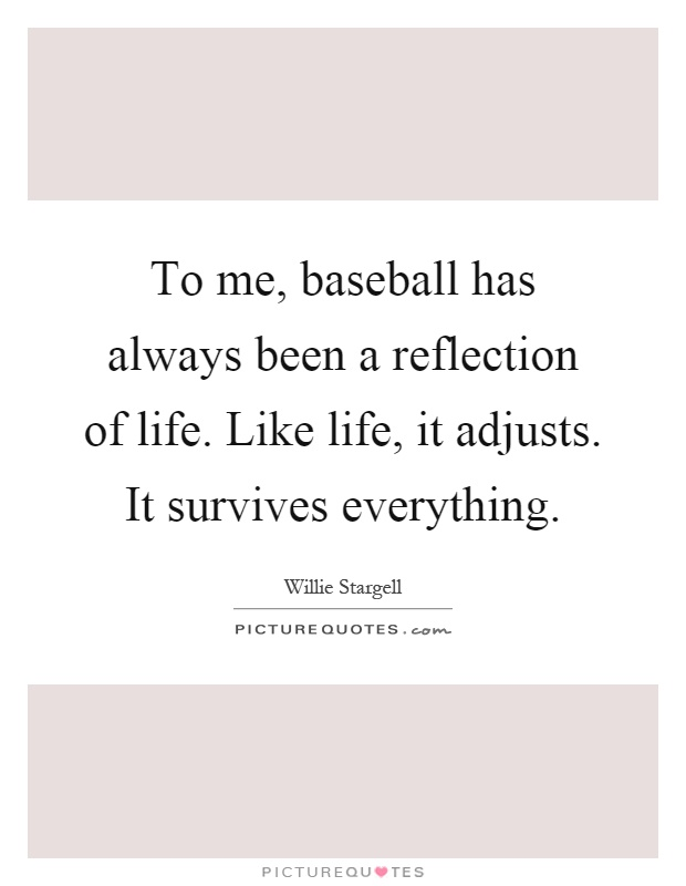 To me, baseball has always been a reflection of life. Like life, it adjusts. It survives everything Picture Quote #1