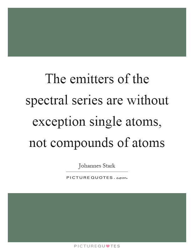 The emitters of the spectral series are without exception single atoms, not compounds of atoms Picture Quote #1