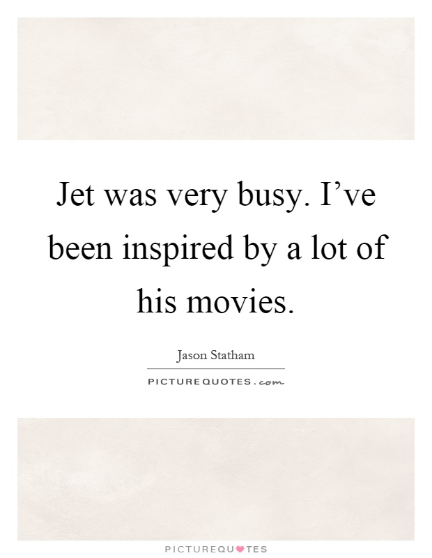 Jet was very busy. I've been inspired by a lot of his movies Picture Quote #1