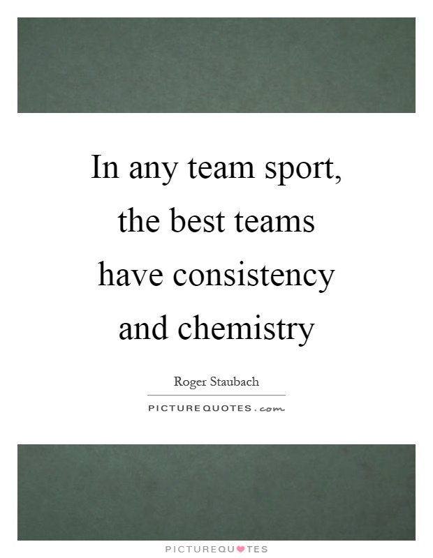 In any team sport, the best teams have consistency and chemistry Picture Quote #1