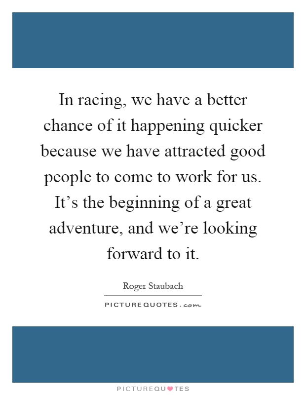 In racing, we have a better chance of it happening quicker because we have attracted good people to come to work for us. It's the beginning of a great adventure, and we're looking forward to it Picture Quote #1