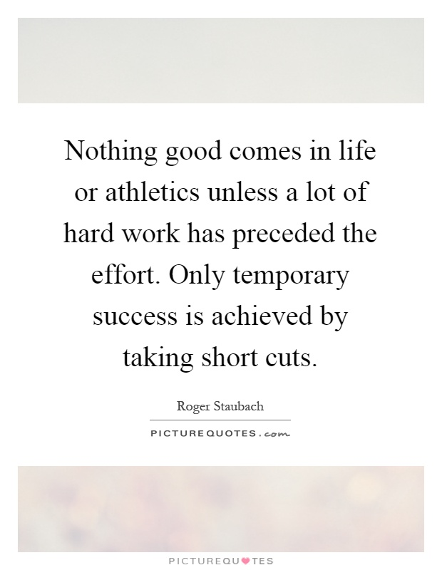 Nothing good comes in life or athletics unless a lot of hard work has preceded the effort. Only temporary success is achieved by taking short cuts Picture Quote #1