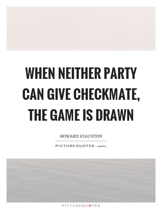 When neither party can give checkmate, the game is drawn Picture Quote #1
