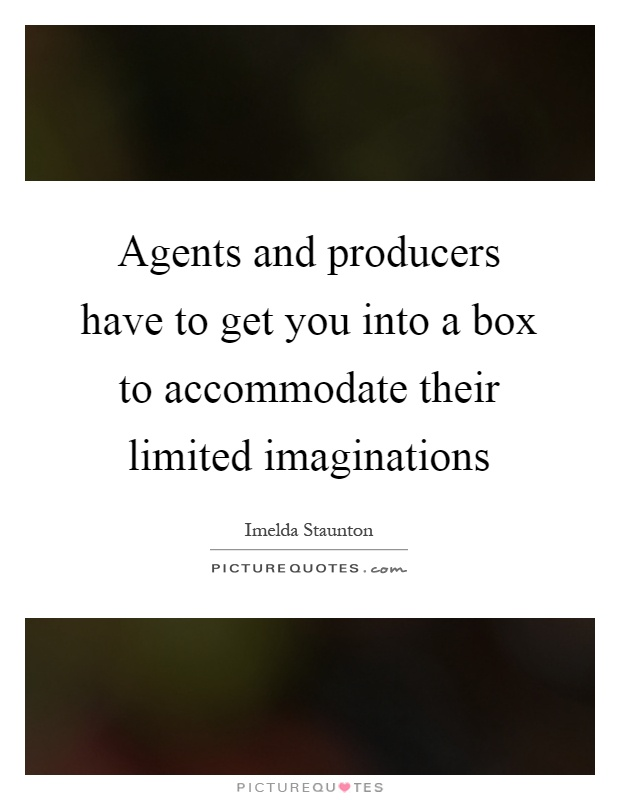 Agents and producers have to get you into a box to accommodate their limited imaginations Picture Quote #1