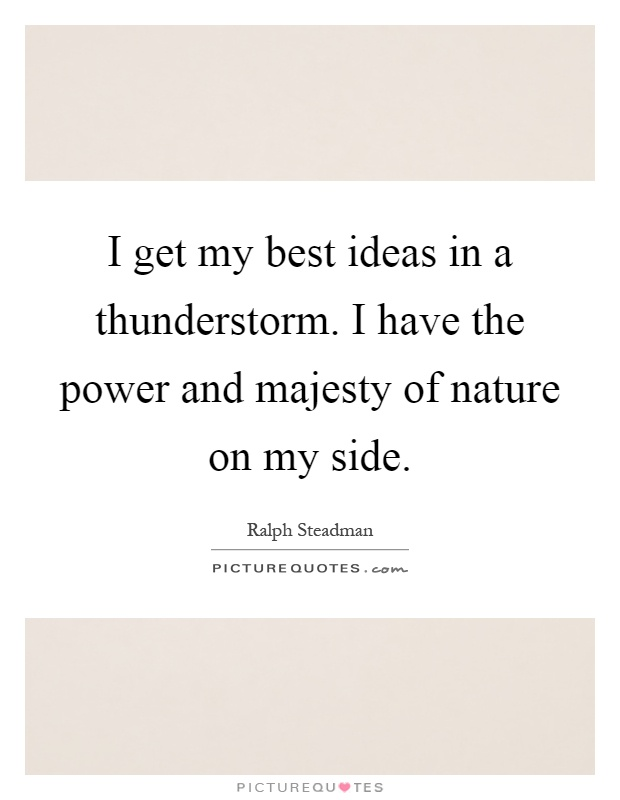 I get my best ideas in a thunderstorm. I have the power and majesty of nature on my side Picture Quote #1
