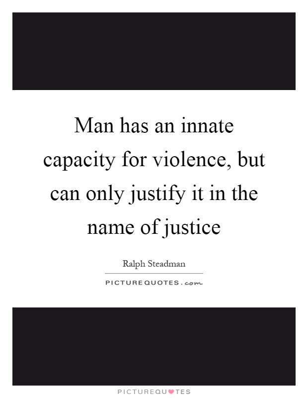 Man has an innate capacity for violence, but can only justify it in the name of justice Picture Quote #1