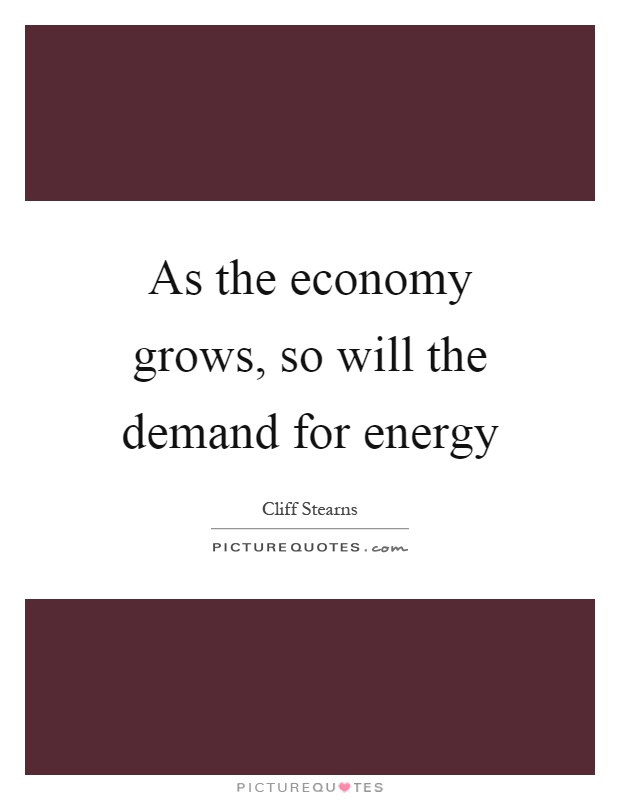 As the economy grows, so will the demand for energy Picture Quote #1