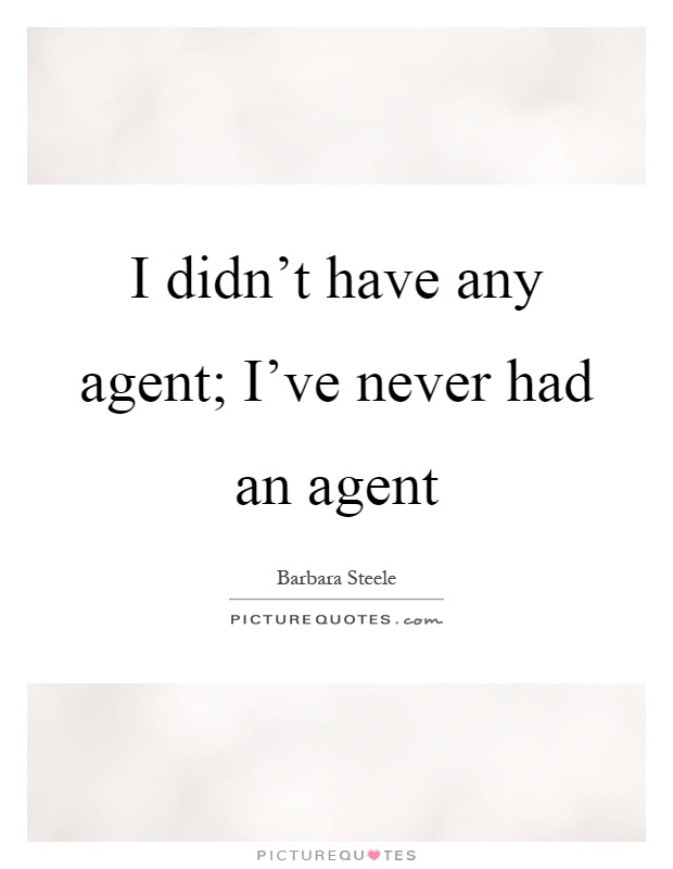I didn't have any agent; I've never had an agent Picture Quote #1