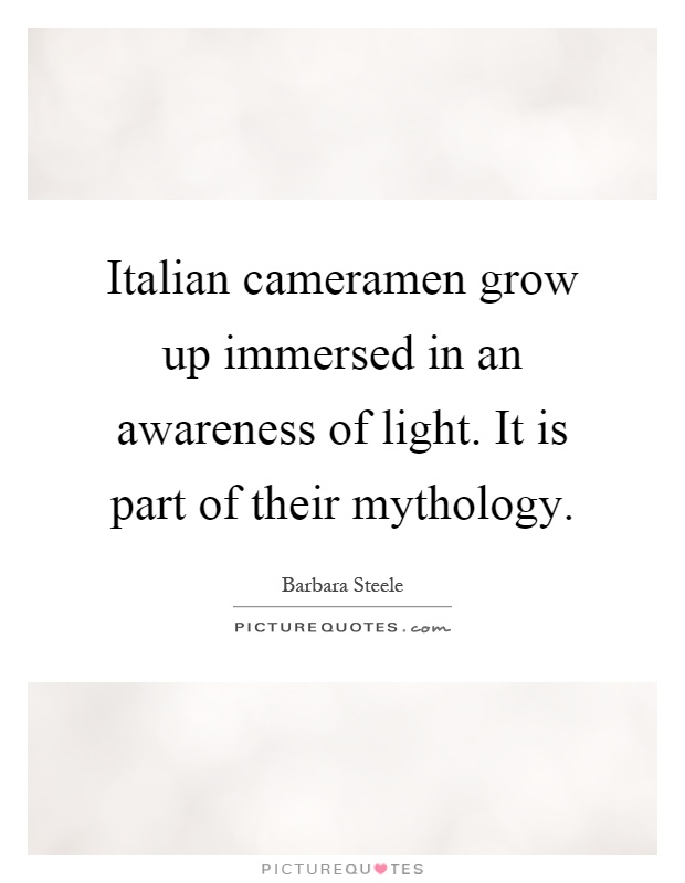 Italian cameramen grow up immersed in an awareness of light. It is part of their mythology Picture Quote #1