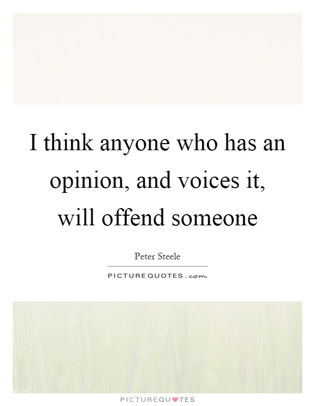 I think anyone who has an opinion, and voices it, will offend someone Picture Quote #1