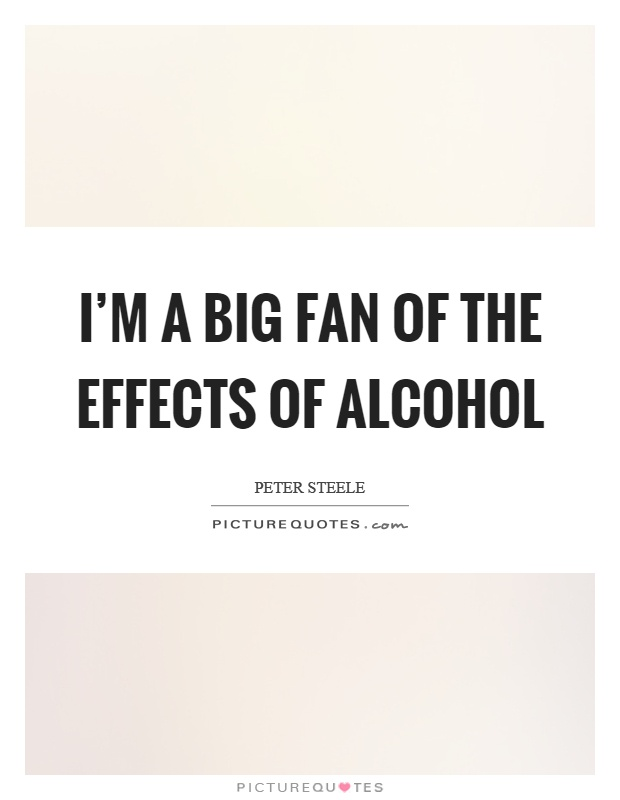 I'm a big fan of the effects of alcohol Picture Quote #1