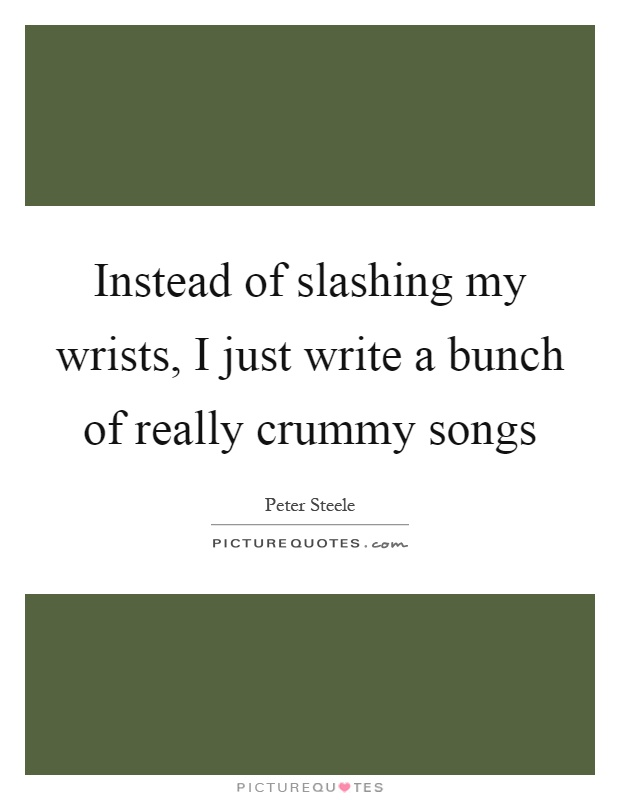 Instead of slashing my wrists, I just write a bunch of really crummy songs Picture Quote #1