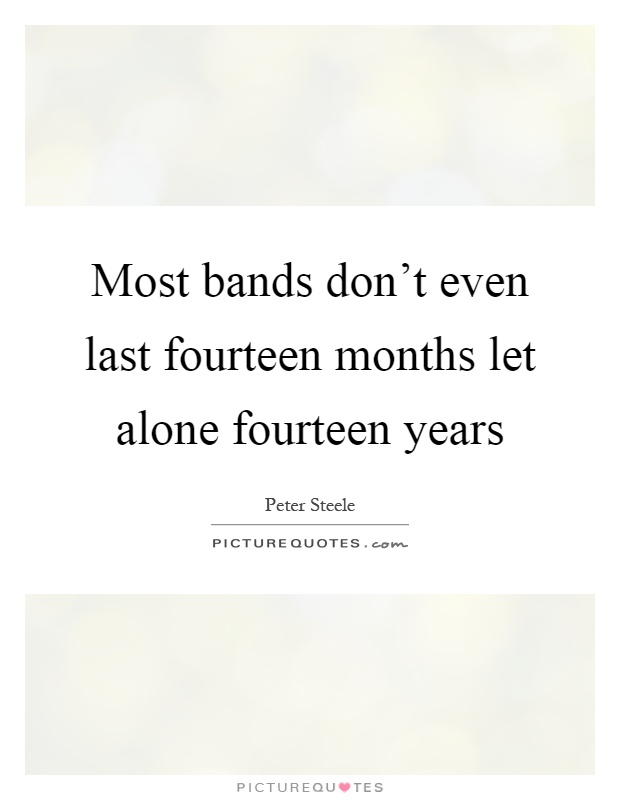 Most bands don't even last fourteen months let alone fourteen years Picture Quote #1