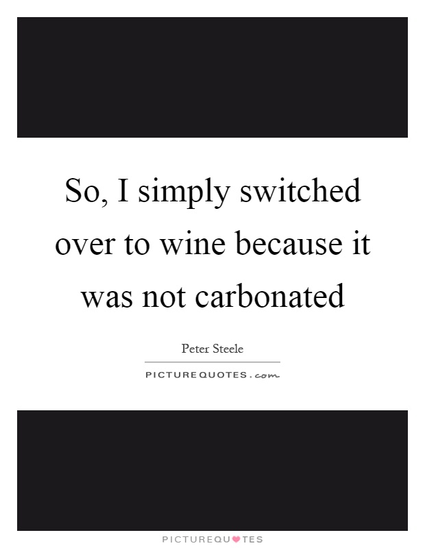 So, I simply switched over to wine because it was not carbonated Picture Quote #1