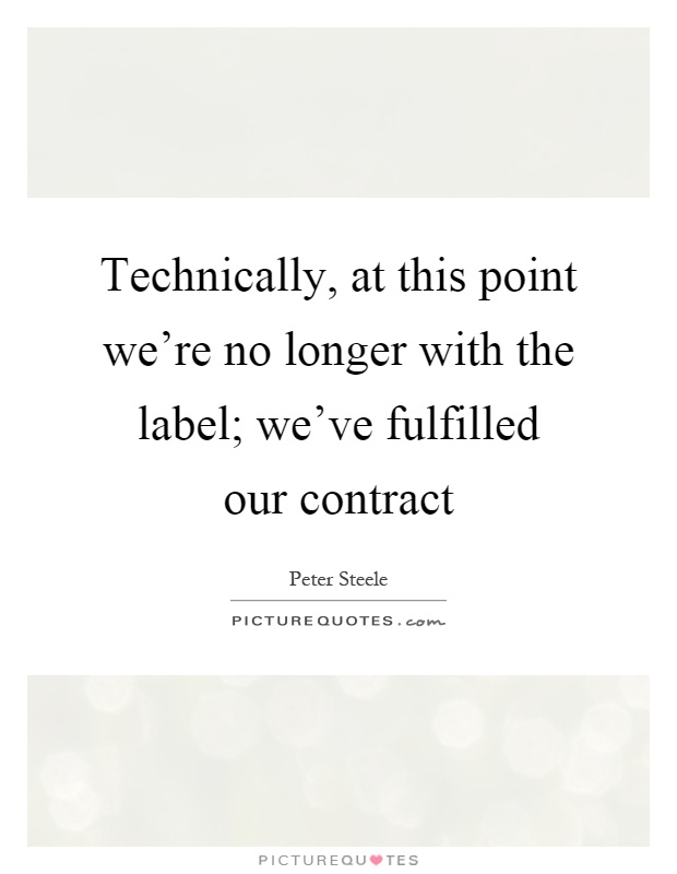 Technically, at this point we're no longer with the label; we've fulfilled our contract Picture Quote #1