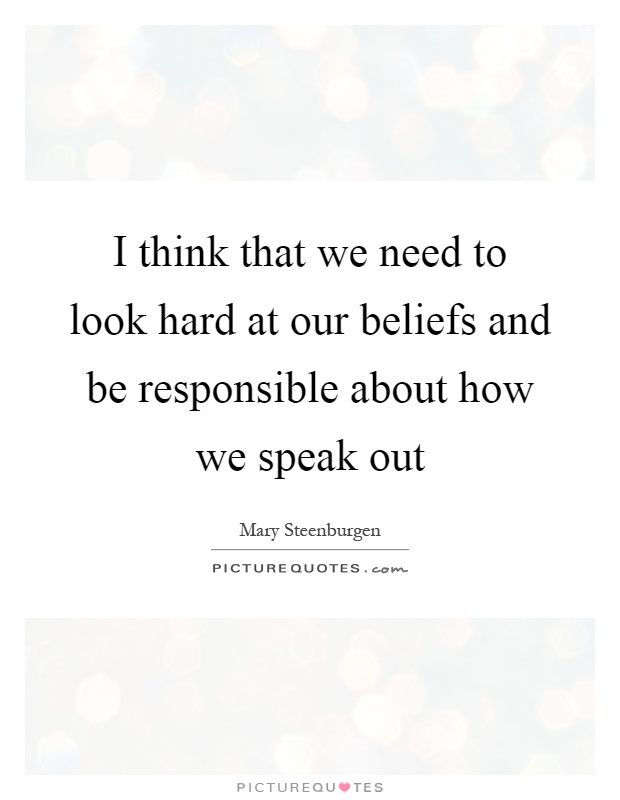 I think that we need to look hard at our beliefs and be responsible about how we speak out Picture Quote #1